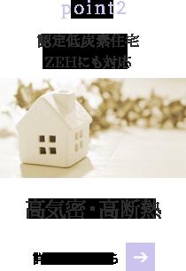 point2 認定低炭素住宅ZEHにも対応 高気密・高断熱